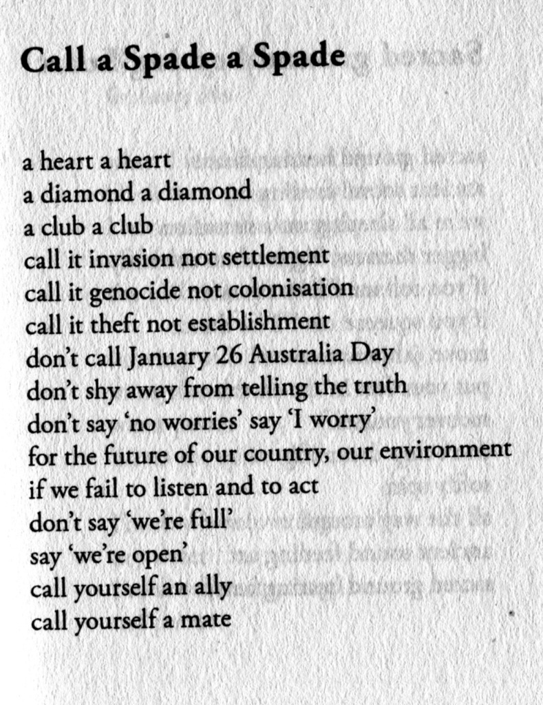 Call a Spade a Spade  a heart a heart a diamond a diamond a club a club call in invasion not settlement call it genocide not colonisation call it theft not establishment don't call January 26 Australia Day don't shy away from telling the truth do't say 'no worries' say 'I worry' for the future of our country, our environment if we fail to listen and to act don't say 'we're full' say 'we're open' call yourself an ally call yourself a mate