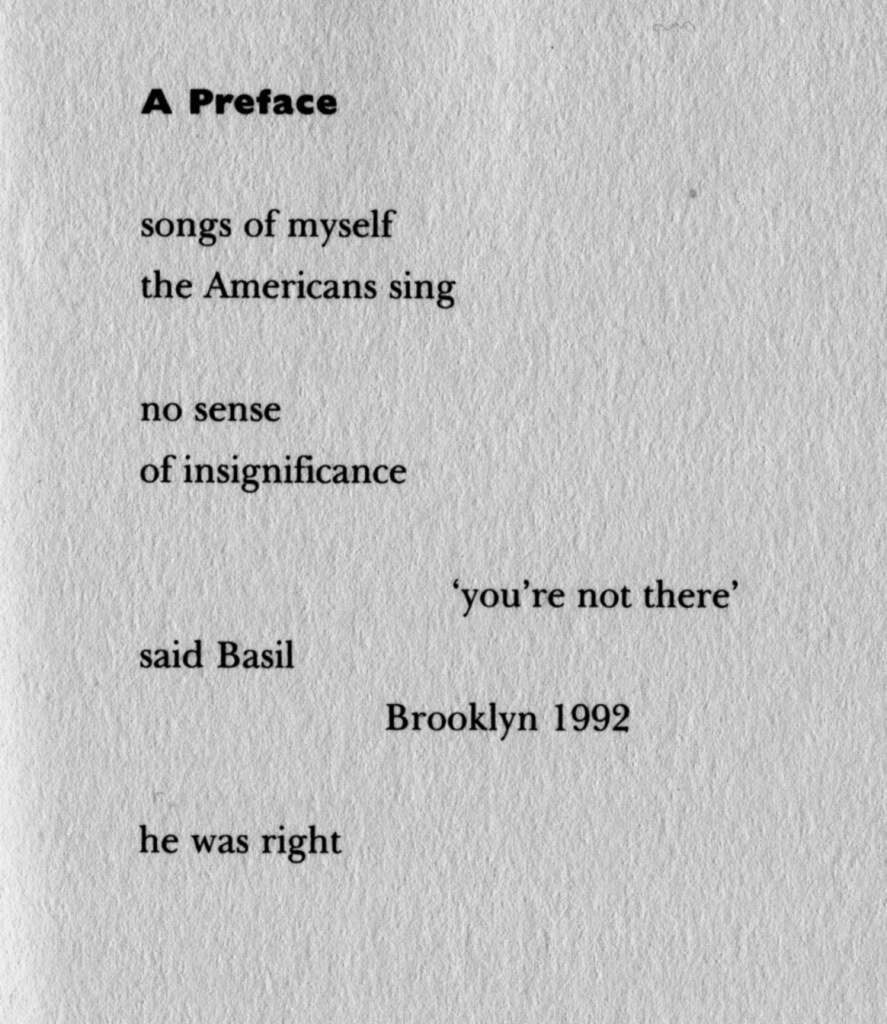 A Preface / Songs of myself / the Americans sing // no sense / of insignificance // 'you're not there' / said Basil / Brooklyn 1992 // he was right